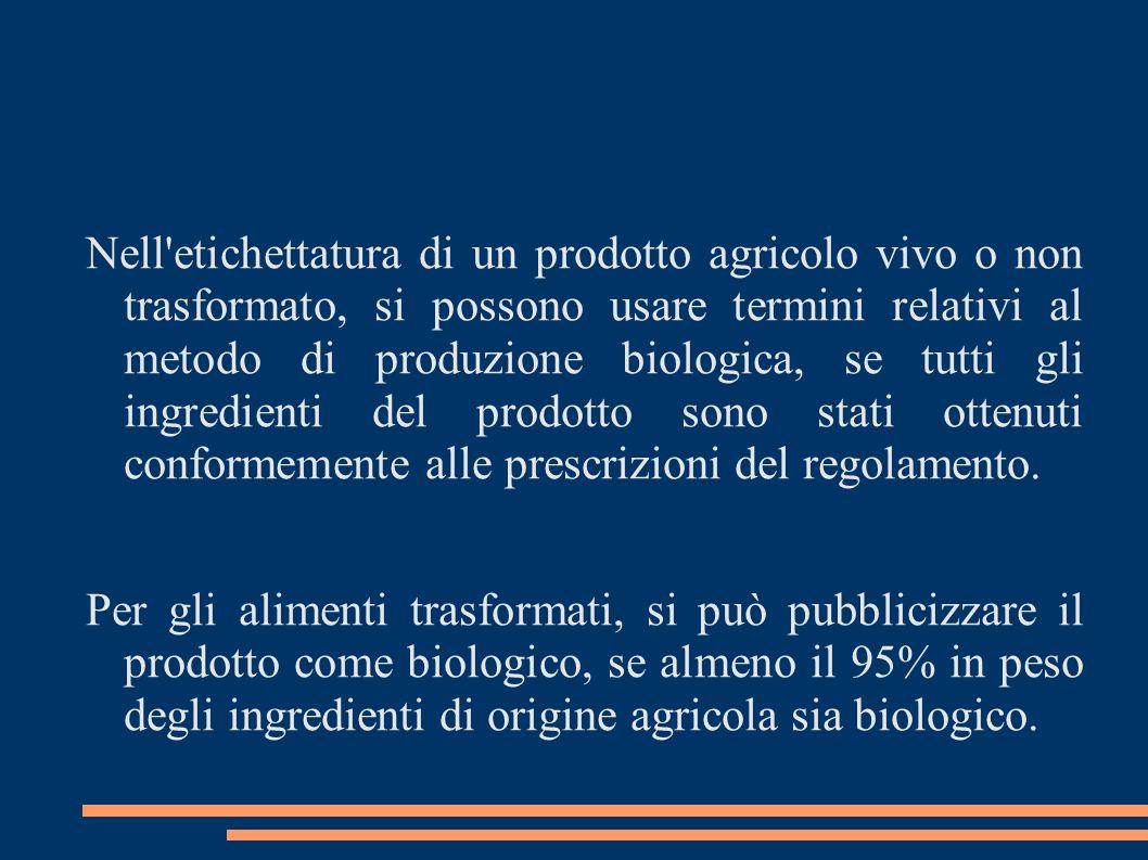 Nell etichettatura di un prodotto agricolo vivo o non trasformato, si possono usare termini relativi al metodo di produzione biologica, se tutti gli ingredienti del prodotto sono stati ottenuti conformemente alle prescrizioni del regolamento.