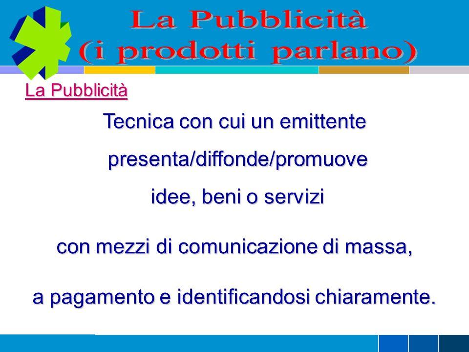 La Pubblicità (i prodotti parlano) Tecnica con cui un emittente