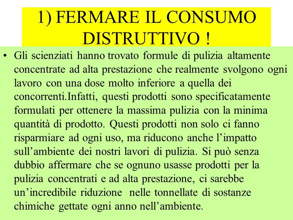 1) FERMARE IL CONSUMO DISTRUTTIVO !