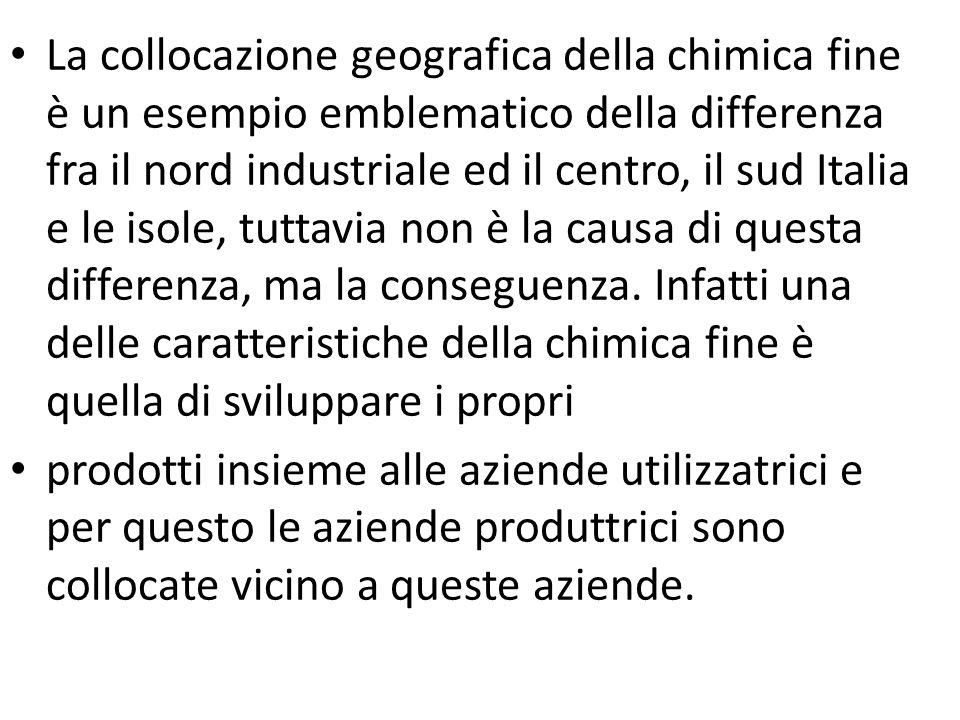 La collocazione geografica della chimica fine è un esempio emblematico della differenza fra il nord industriale ed il centro, il sud Italia e le isole, tuttavia non è la causa di questa differenza, ma la conseguenza. Infatti una delle caratteristiche della chimica fine è quella di sviluppare i propri