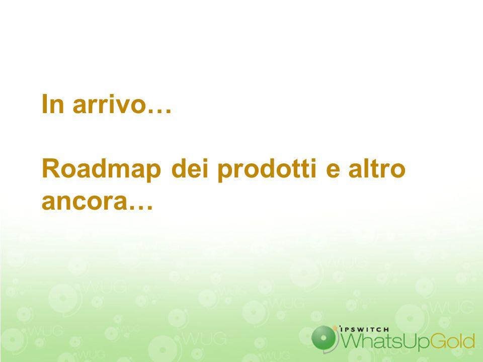 In arrivo… Roadmap dei prodotti e altro ancora…