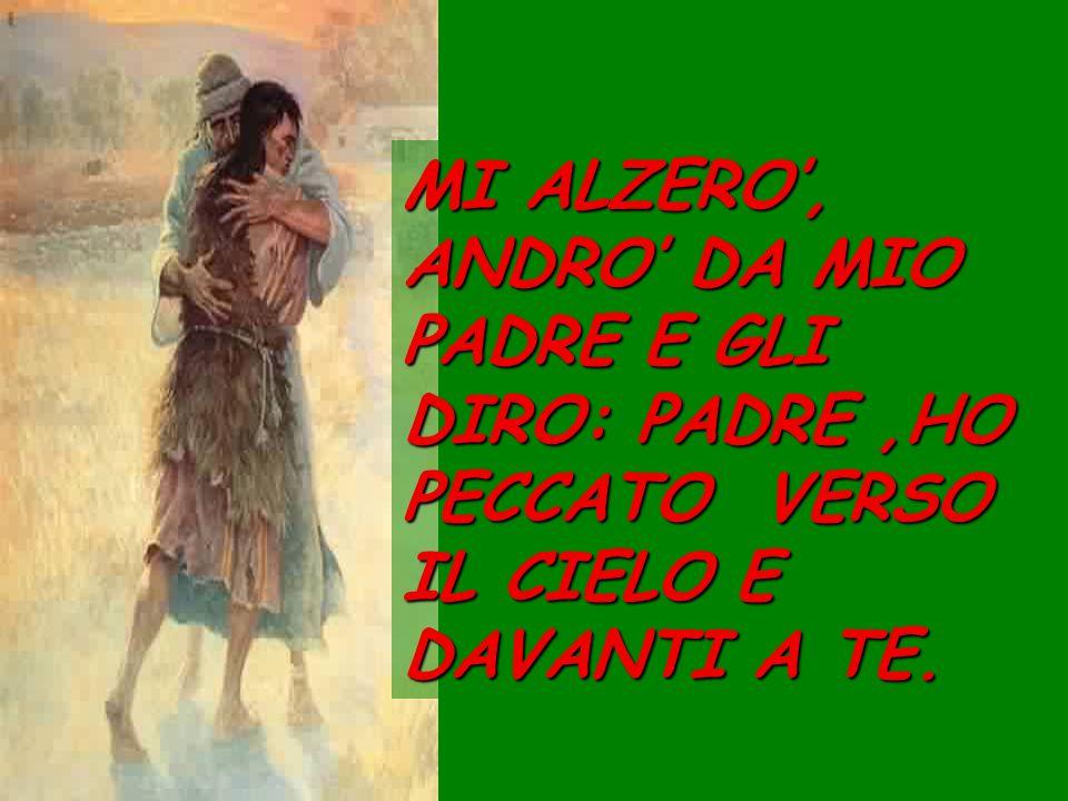 MI ALZERO', ANDRO' DA MIO PADRE E GLI DIRO: PADRE ,HO PECCATO VERSO IL CIELO E DAVANTI A TE.