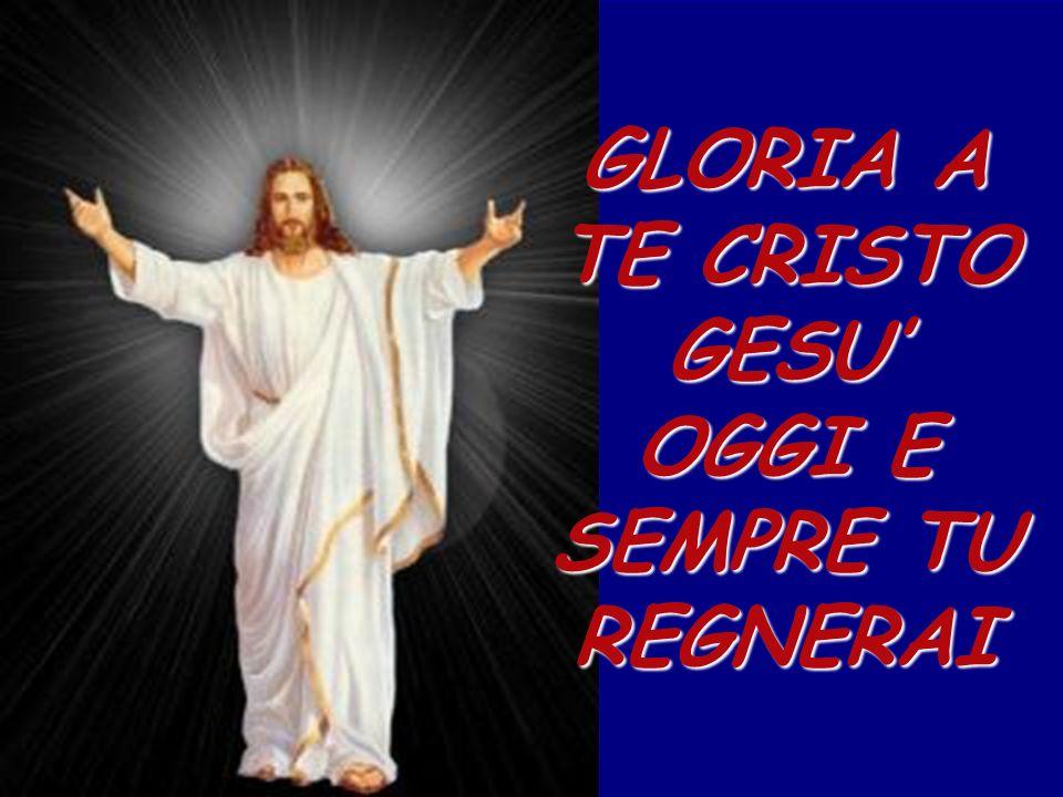 GLORIA A TE CRISTO GESU' OGGI E SEMPRE TU REGNERAI