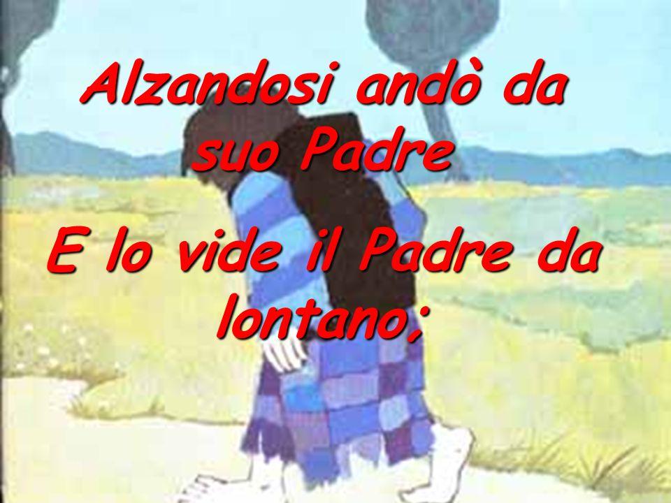 Alzandosi andò da suo Padre E lo vide il Padre da lontano;