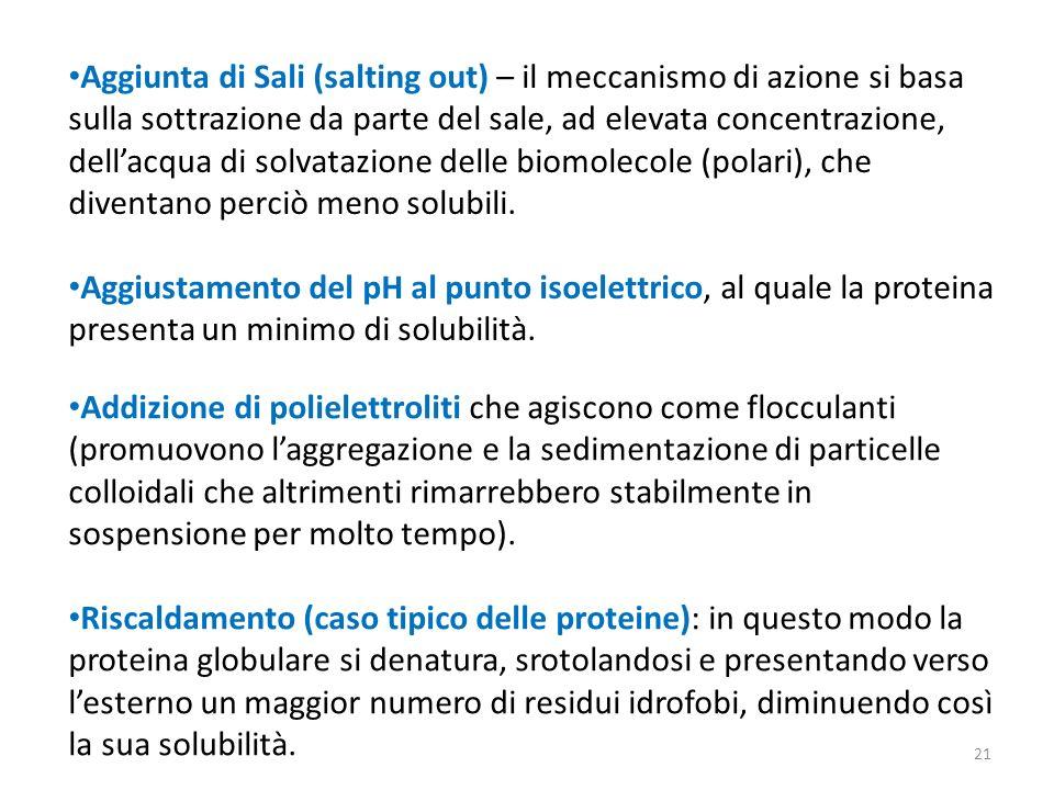 Aggiunta di Sali (salting out) – il meccanismo di azione si basa sulla sottrazione da parte del sale, ad elevata concentrazione, dell'acqua di solvatazione delle biomolecole (polari), che diventano perciò meno solubili.