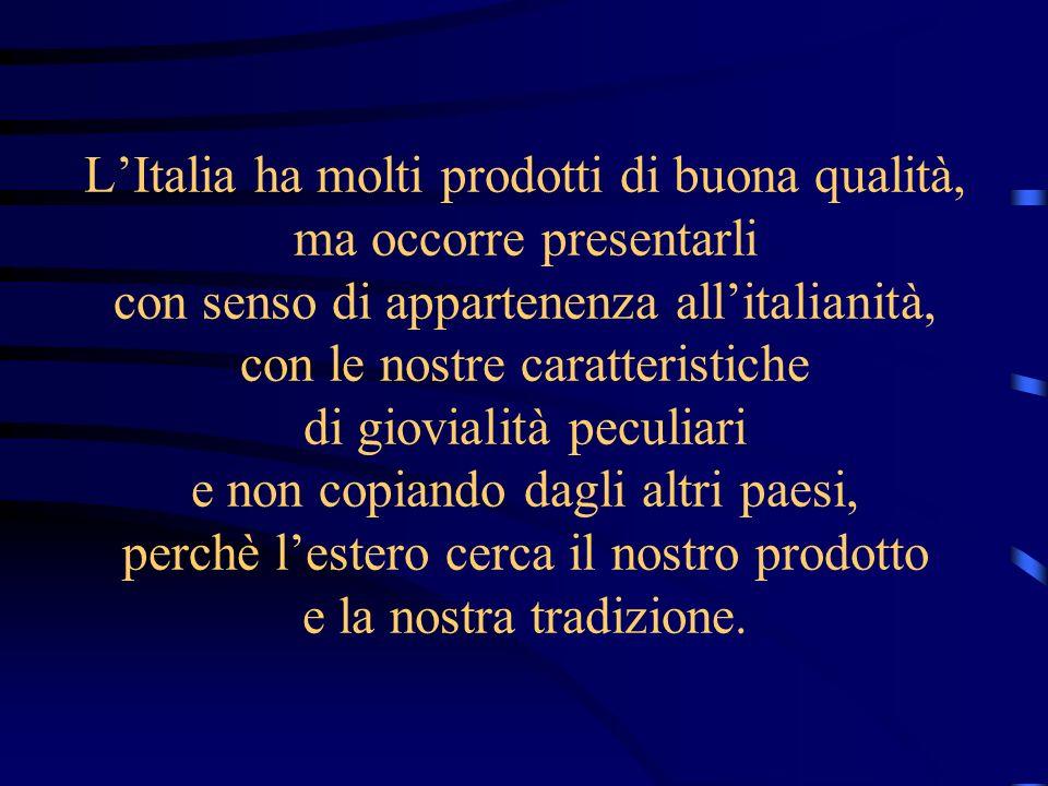 L'Italia ha molti prodotti di buona qualità, ma occorre presentarli con senso di appartenenza all'italianità, con le nostre caratteristiche di giovialità peculiari e non copiando dagli altri paesi, perchè l'estero cerca il nostro prodotto e la nostra tradizione.