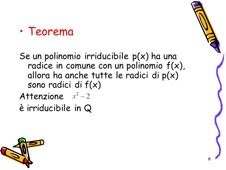 Teorema Se un polinomio irriducibile p(x) ha una radice in comune con un polinomio f(x), allora ha anche tutte le radici di p(x) sono radici di f(x)
