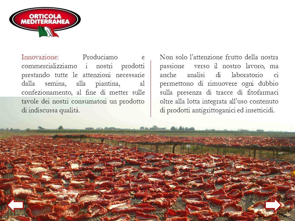 Innovazione: Produciamo e commercializziamo i nostri prodotti prestando tutte le attenzioni necessarie dalla semina, alla piantina, al confezionamento, al fine di metter sulle tavole dei nostri consumatori un prodotto di indiscussa qualità.