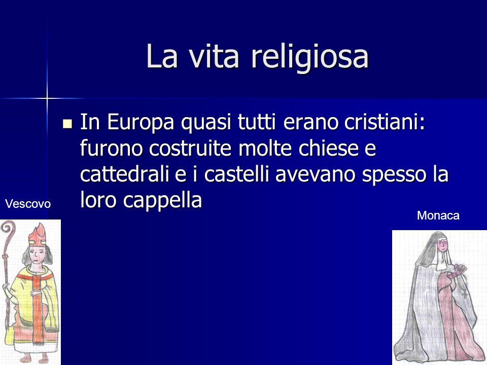 La vita religiosa In Europa quasi tutti erano cristiani: furono costruite molte chiese e cattedrali e i castelli avevano spesso la loro cappella.