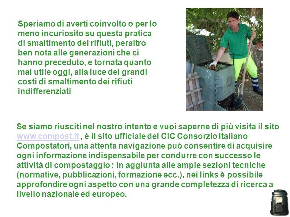 Speriamo di averti coinvolto o per lo meno incuriosito su questa pratica di smaltimento dei rifiuti, peraltro ben nota alle generazioni che ci hanno preceduto, e tornata quanto mai utile oggi, alla luce dei grandi costi di smaltimento dei rifiuti indifferenziati