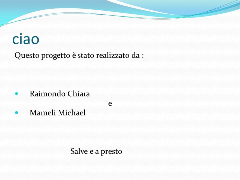 ciao Questo progetto è stato realizzato da : Raimondo Chiara e