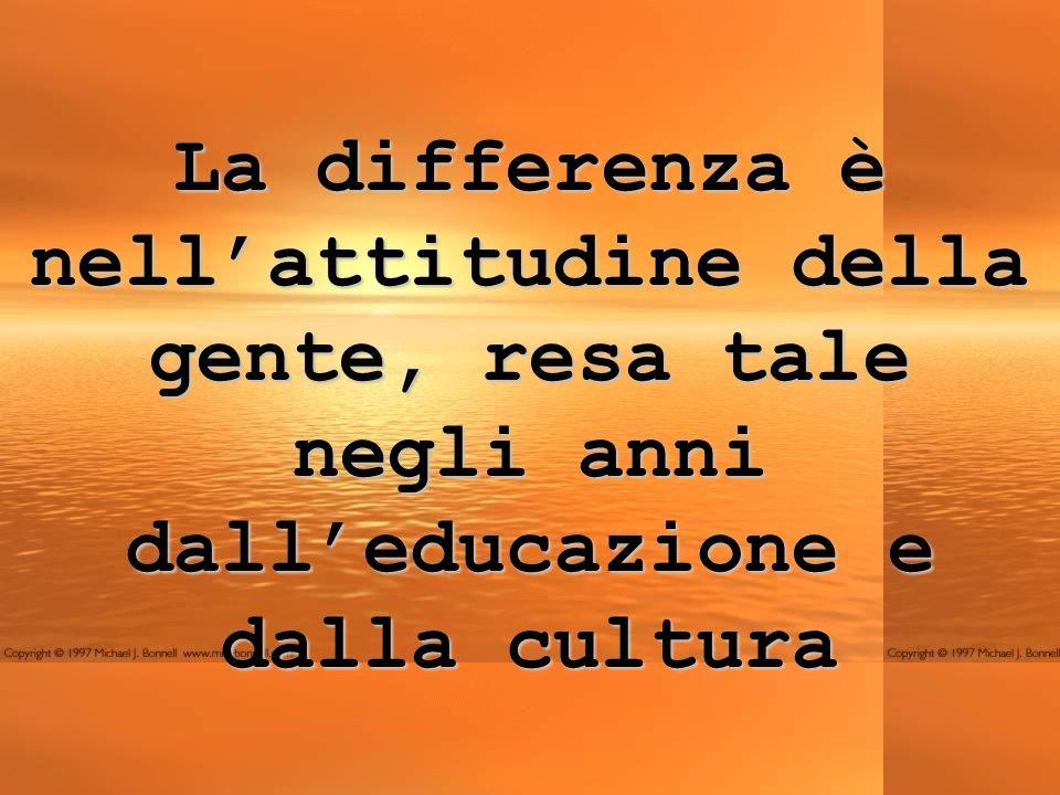 La differenza è nell'attitudine della gente, resa tale negli anni dall'educazione e dalla cultura