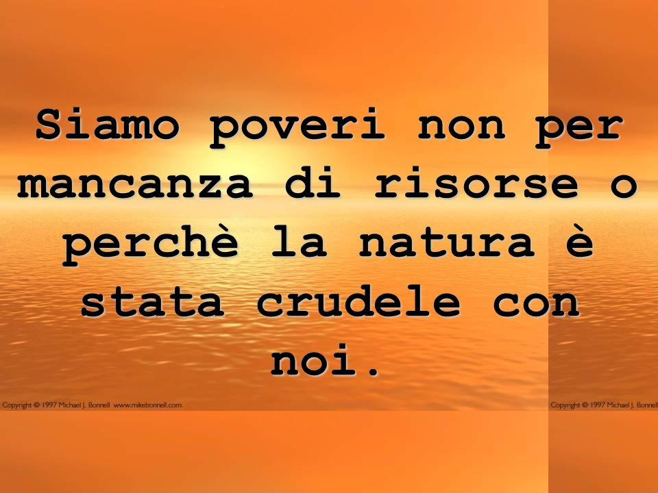 Siamo poveri non per mancanza di risorse o perchè la natura è stata crudele con noi.