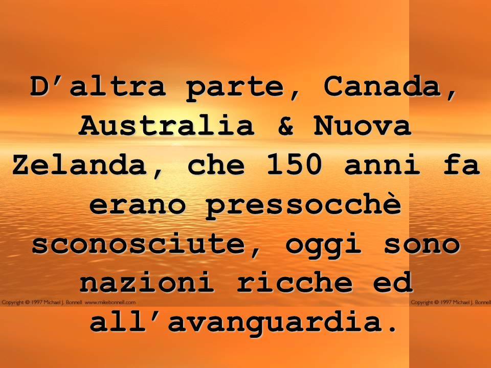 D'altra parte, Canada, Australia & Nuova Zelanda, che 150 anni fa erano pressocchè sconosciute, oggi sono nazioni ricche ed all'avanguardia.