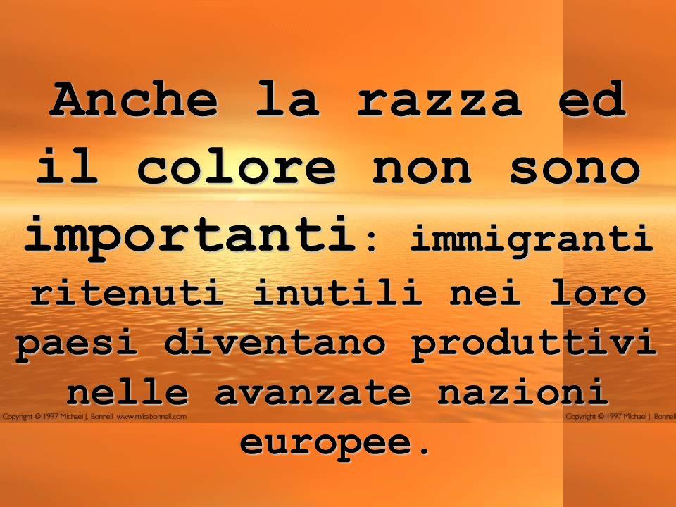 Anche la razza ed il colore non sono importanti: immigranti ritenuti inutili nei loro paesi diventano produttivi nelle avanzate nazioni europee.