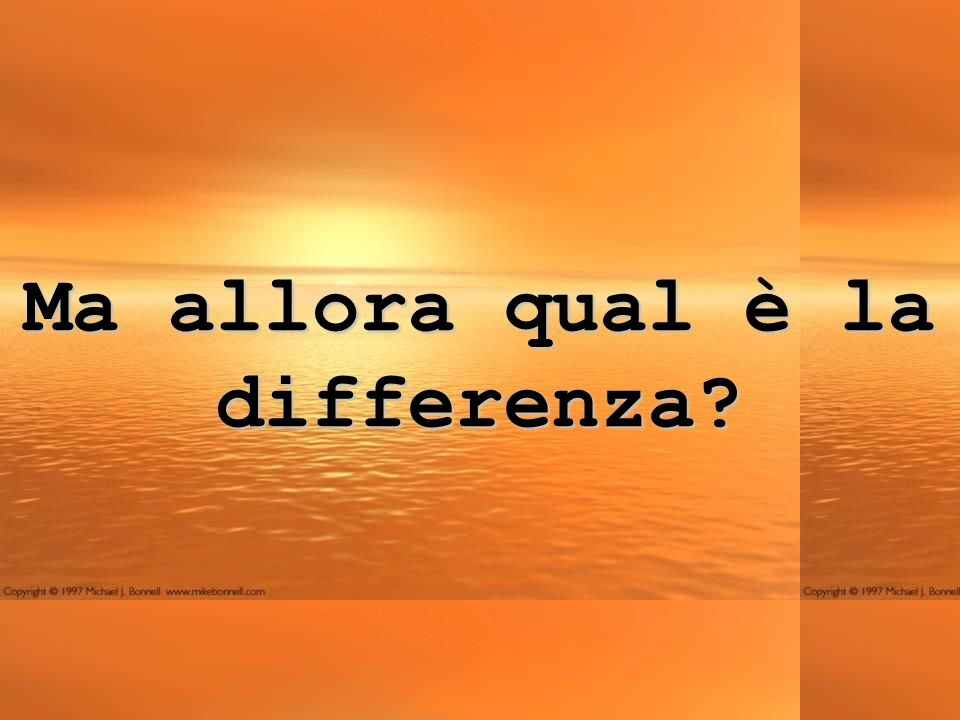 Ma allora qual è la differenza