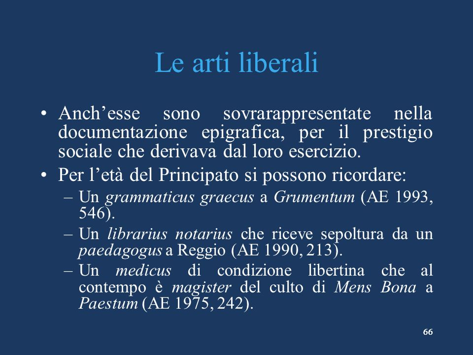Le arti liberali Anch'esse sono sovrarappresentate nella documentazione epigrafica, per il prestigio sociale che derivava dal loro esercizio.