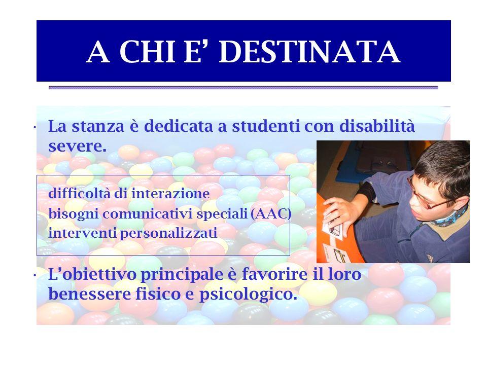A CHI E' DESTINATA La stanza è dedicata a studenti con disabilità severe. difficoltà di interazione.