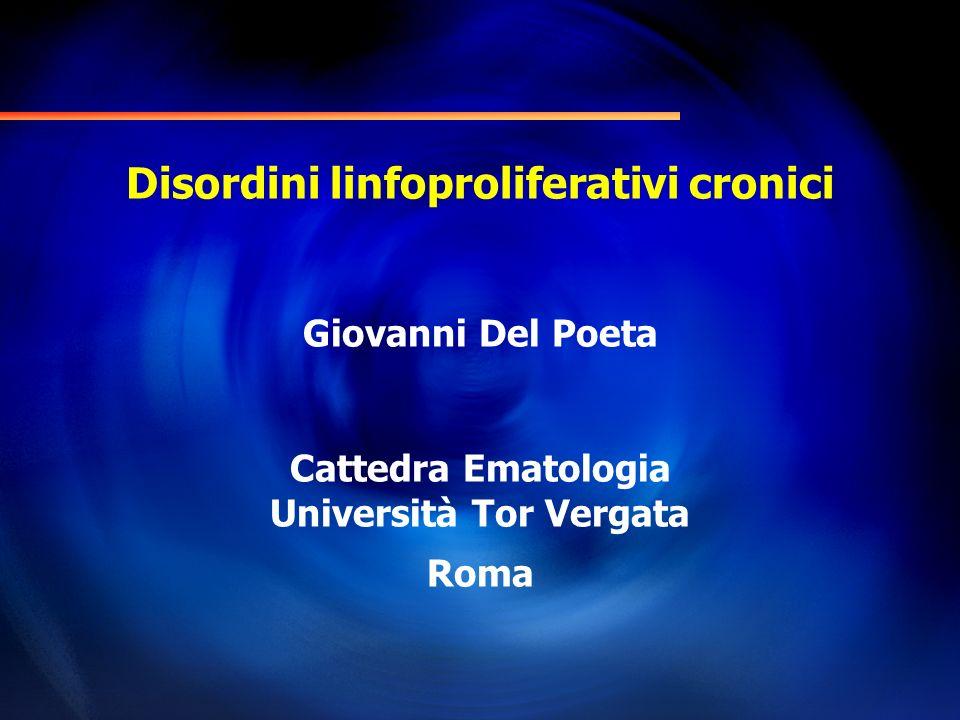 Disordini linfoproliferativi cronici Giovanni Del Poeta Cattedra Ematologia Università Tor Vergata Roma