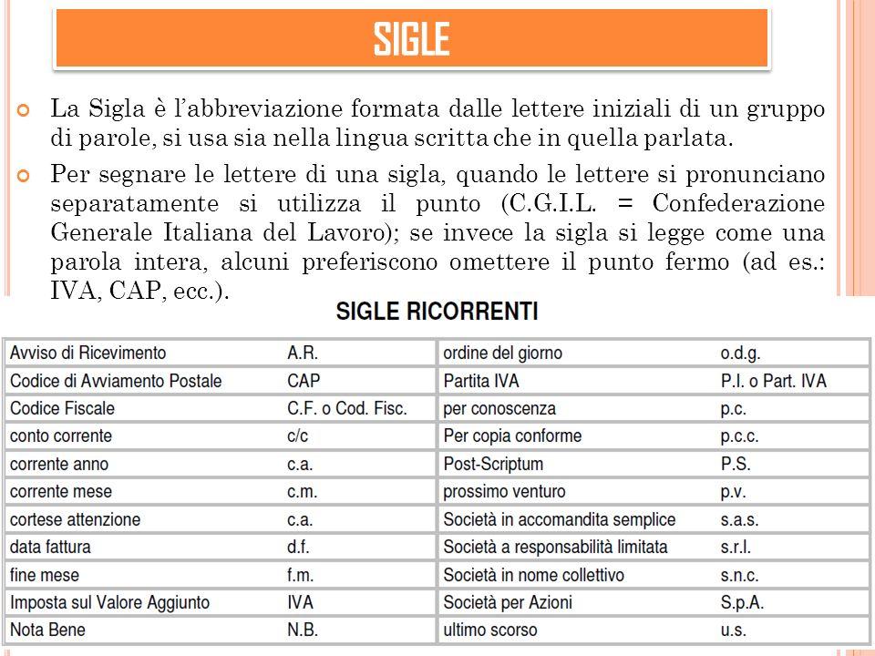 SIGLE La Sigla è l'abbreviazione formata dalle lettere iniziali di un gruppo di parole, si usa sia nella lingua scritta che in quella parlata.