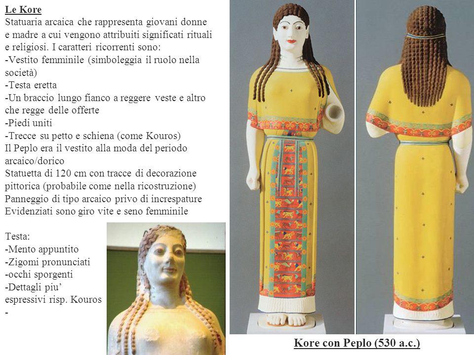 Le Kore Statuaria arcaica che rappresenta giovani donne e madre a cui vengono attribuiti significati rituali e religiosi. I caratteri ricorrenti sono: -Vestito femminile (simboleggia il ruolo nella società) -Testa eretta -Un braccio lungo fianco a reggere veste e altro che regge delle offerte -Piedi uniti -Trecce su petto e schiena (come Kouros) Il Peplo era il vestito alla moda del periodo arcaico/dorico Statuetta di 120 cm con tracce di decorazione pittorica (probabile come nella ricostruzione) Panneggio di tipo arcaico privo di increspature Evidenziati sono giro vite e seno femminile Testa: -Mento appuntito -Zigomi pronunciati -occhi sporgenti -Dettagli piu' espressivi risp. Kouros -