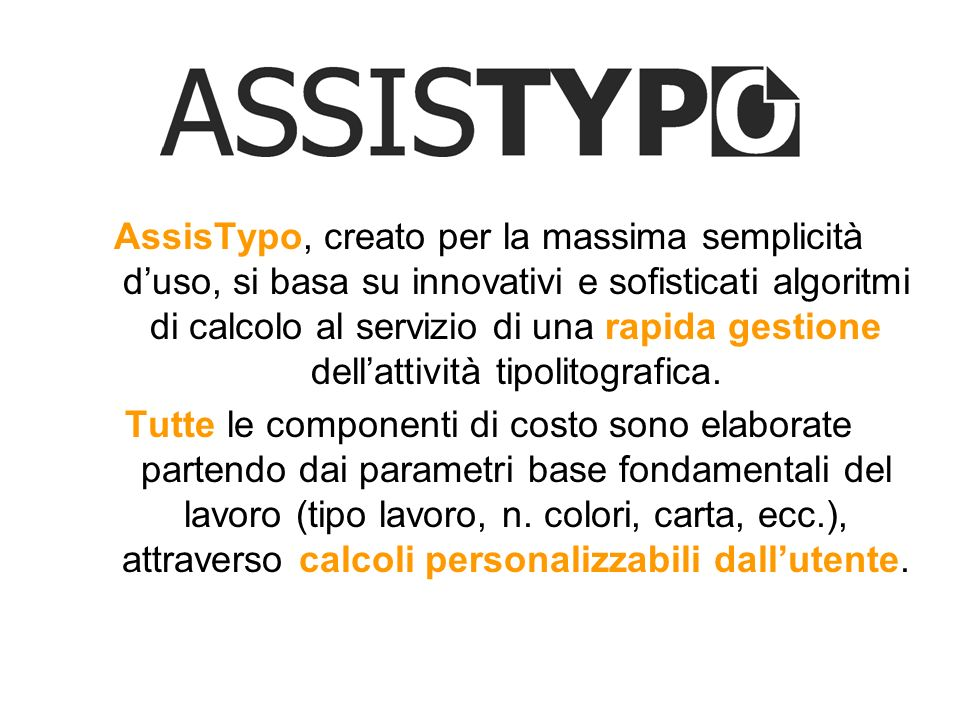 AssisTypo, creato per la massima semplicità d'uso, si basa su innovativi e sofisticati algoritmi di calcolo al servizio di una rapida gestione dell'attività tipolitografica.