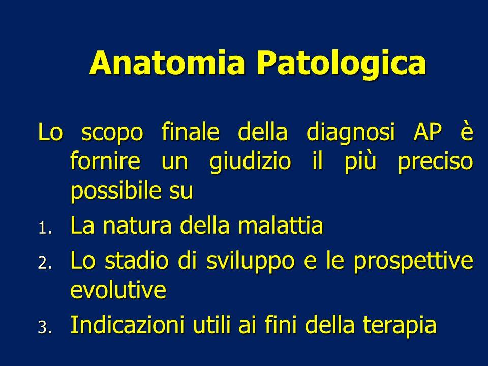 Anatomia Patologica Lo scopo finale della diagnosi AP è fornire un giudizio il più preciso possibile su.