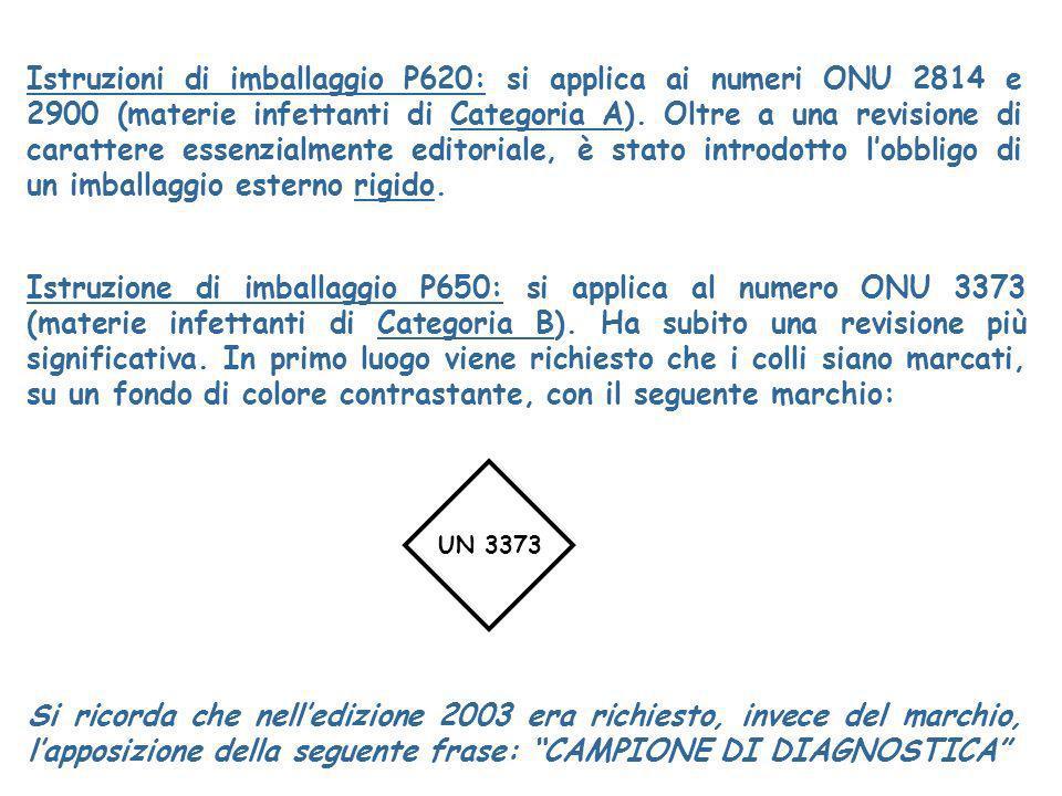 Istruzioni di imballaggio P620: si applica ai numeri ONU 2814 e 2900 (materie infettanti di Categoria A). Oltre a una revisione di carattere essenzialmente editoriale, è stato introdotto l'obbligo di un imballaggio esterno rigido.