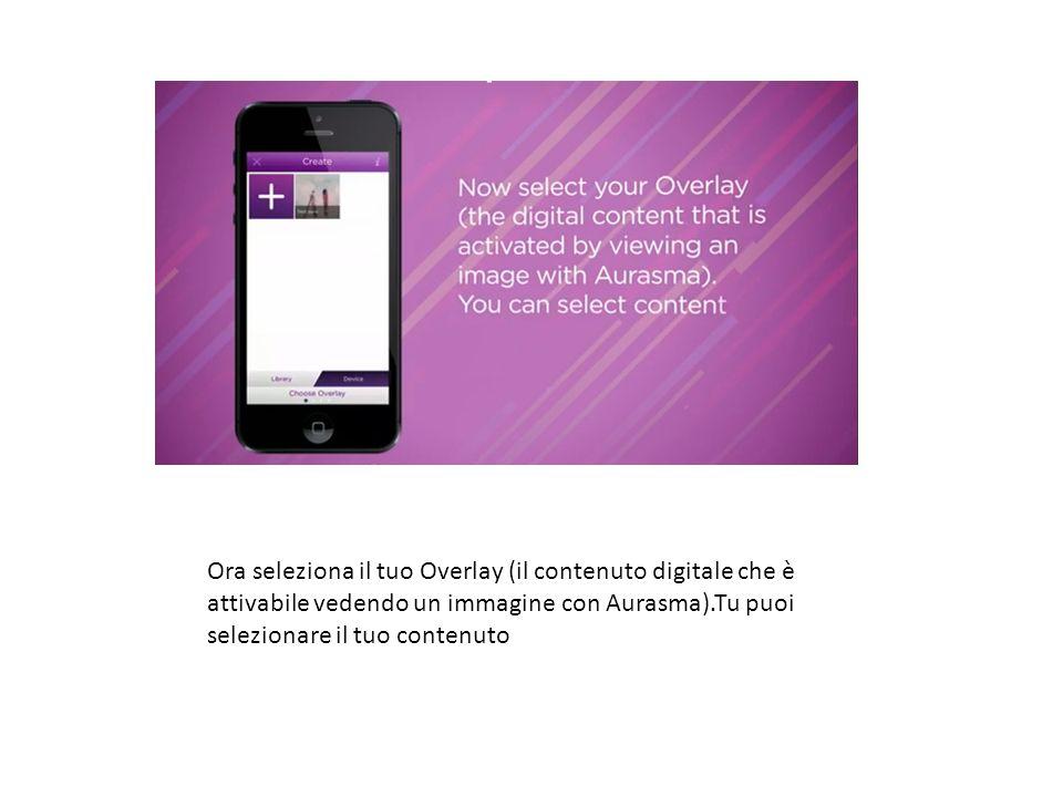 step3 Ora seleziona il tuo Overlay (il contenuto digitale che è attivabile vedendo un immagine con Aurasma).Tu puoi selezionare il tuo contenuto.
