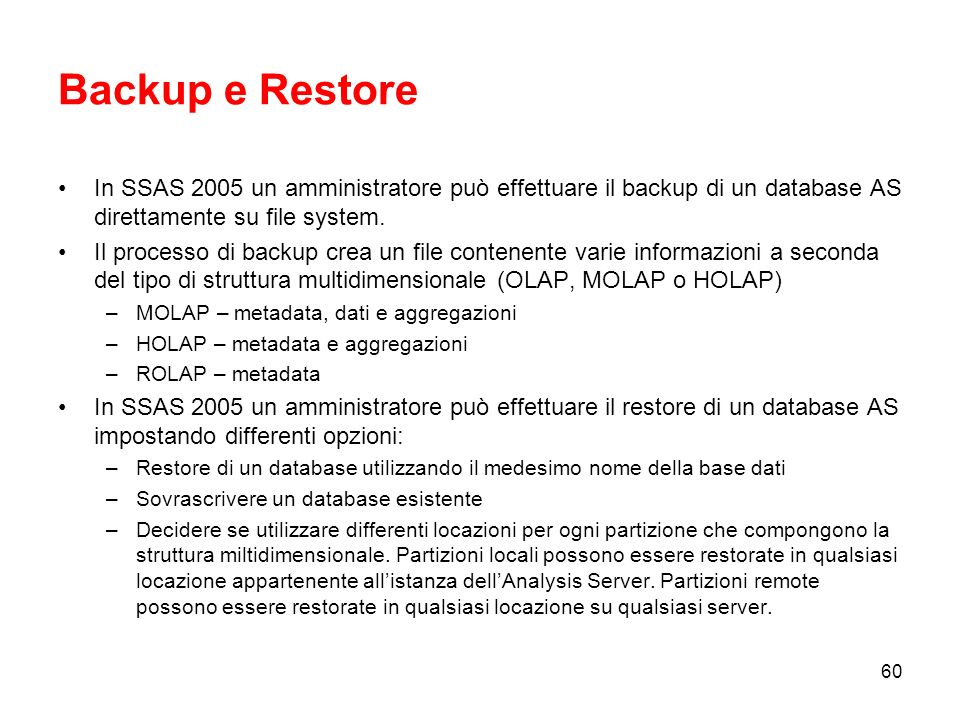 Backup e Restore In SSAS 2005 un amministratore può effettuare il backup di un database AS direttamente su file system.