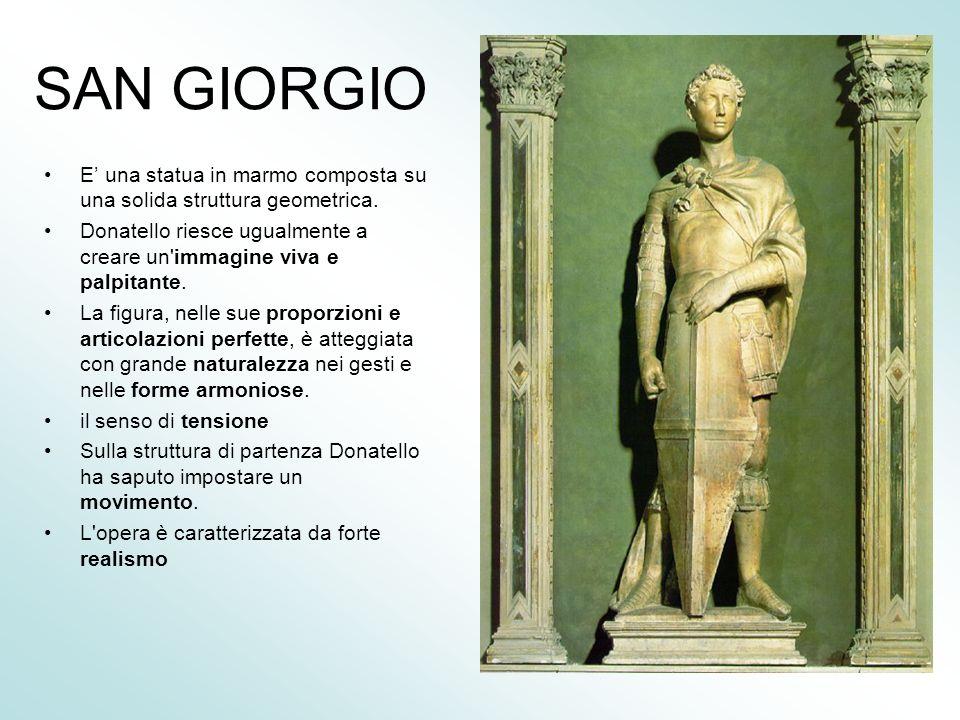 SAN GIORGIO E' una statua in marmo composta su una solida struttura geometrica. Donatello riesce ugualmente a creare un immagine viva e palpitante.