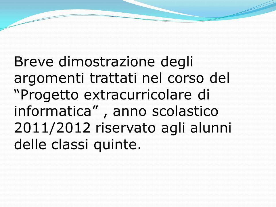 Breve dimostrazione degli argomenti trattati nel corso del Progetto extracurricolare di informatica , anno scolastico 2011/2012 riservato agli alunni delle classi quinte.