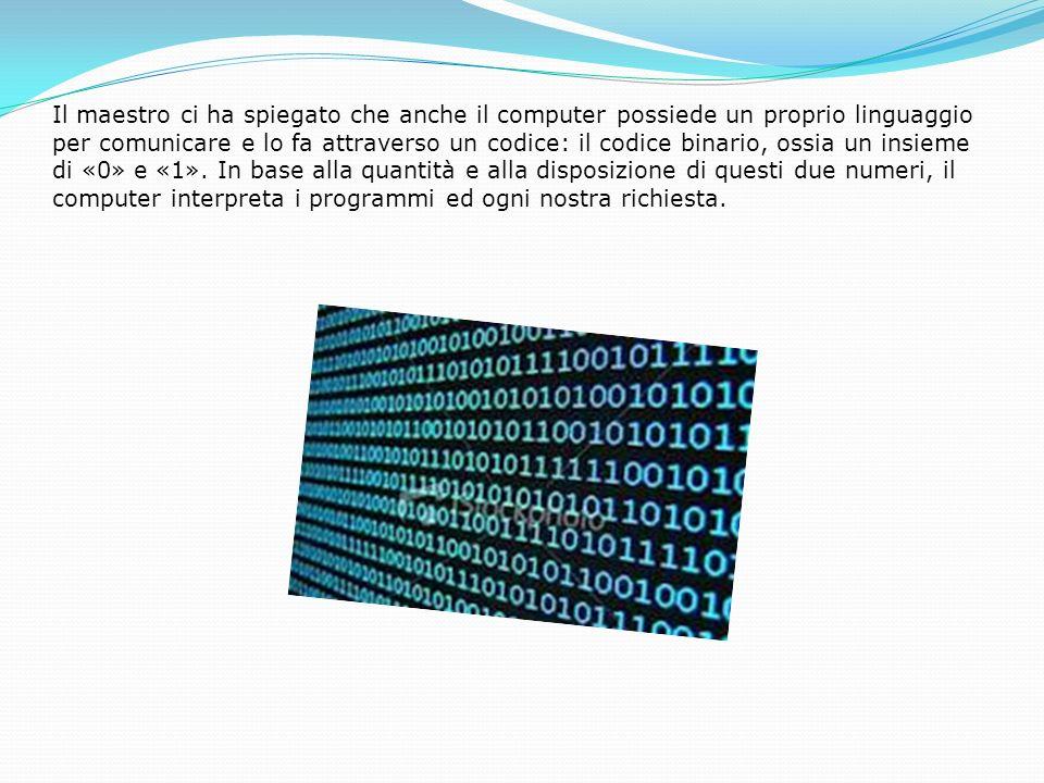 Il maestro ci ha spiegato che anche il computer possiede un proprio linguaggio per comunicare e lo fa attraverso un codice: il codice binario, ossia un insieme di «0» e «1».