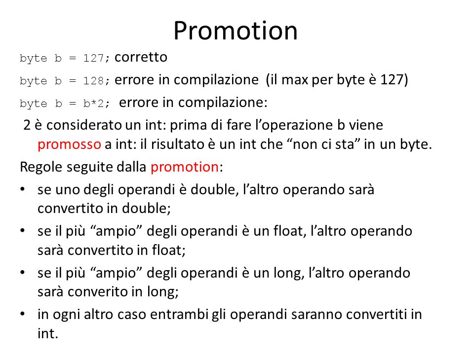 Promotion byte b = 127; corretto. byte b = 128; errore in compilazione (il max per byte è 127) byte b = b*2; errore in compilazione: