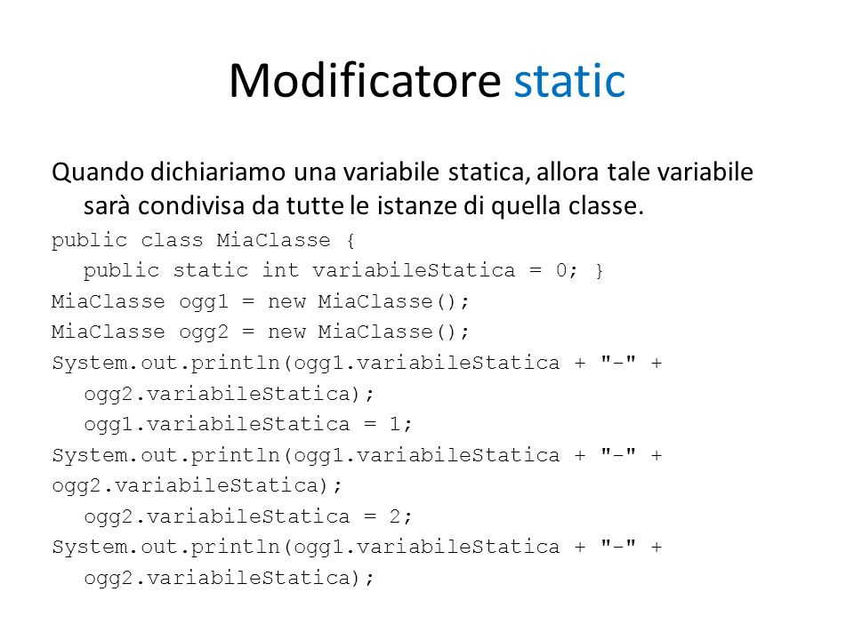 Modificatore static Quando dichiariamo una variabile statica, allora tale variabile sarà condivisa da tutte le istanze di quella classe.