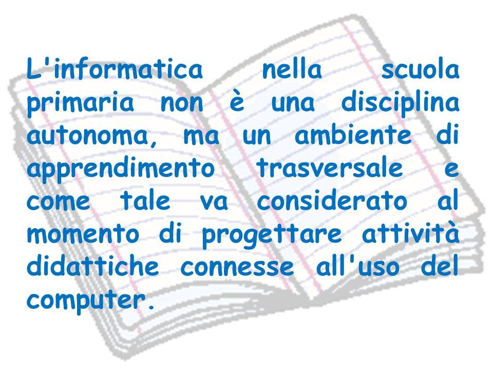 L informatica nella scuola primaria non è una disciplina autonoma, ma un ambiente di apprendimento trasversale e come tale va considerato al momento di progettare attività didattiche connesse all uso del computer.