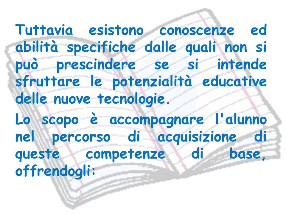 Tuttavia esistono conoscenze ed abilità specifiche dalle quali non si può prescindere se si intende sfruttare le potenzialità educative delle nuove tecnologie.