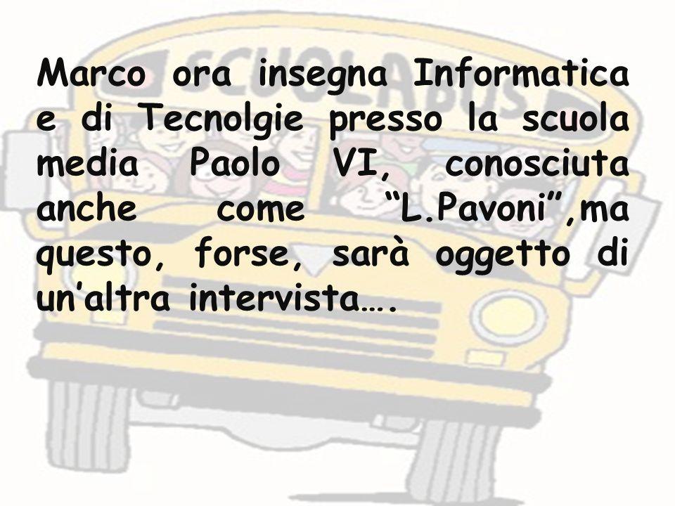 Marco ora insegna Informatica e di Tecnolgie presso la scuola media Paolo VI, conosciuta anche come L.Pavoni ,ma questo, forse, sarà oggetto di un'altra intervista….