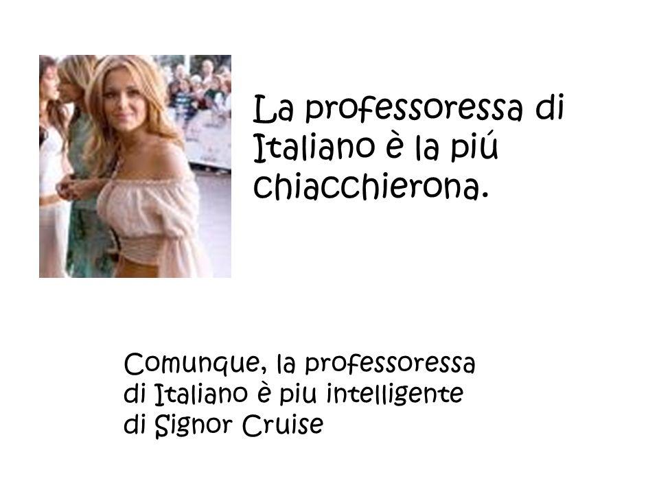 La professoressa di Italiano è la piú chiacchierona.