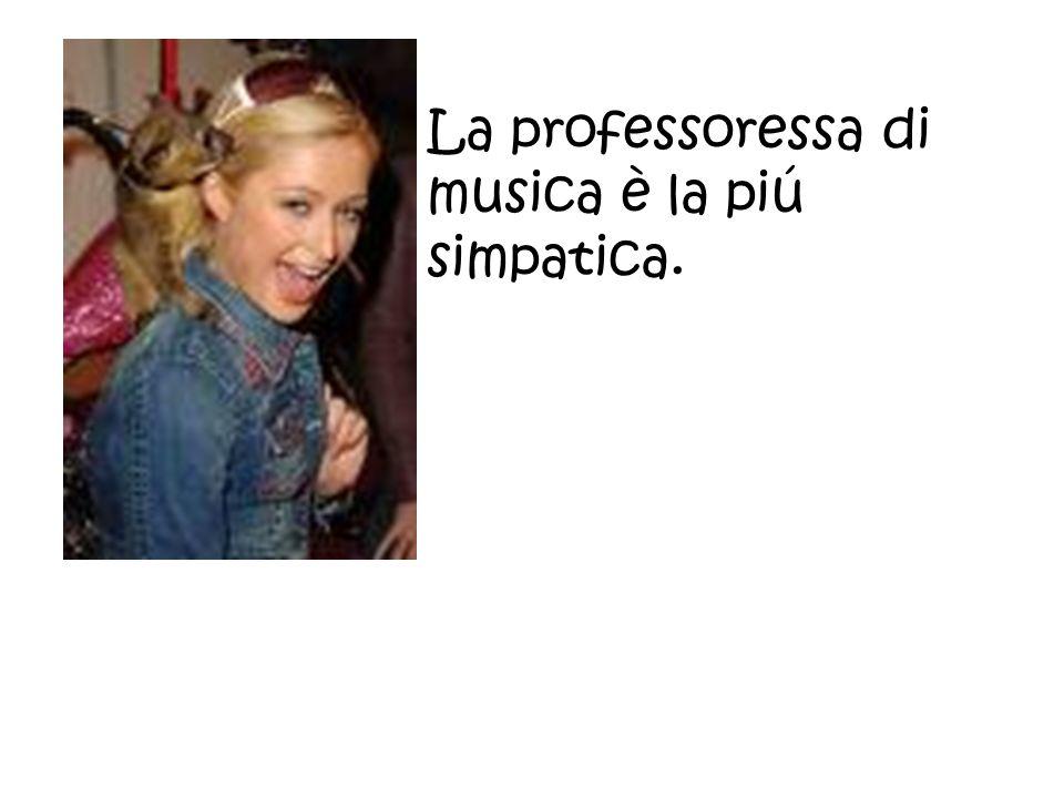 La professoressa di musica è la piú simpatica.