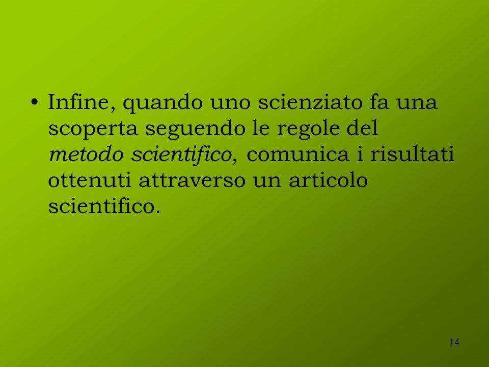 Infine, quando uno scienziato fa una scoperta seguendo le regole del metodo scientifico, comunica i risultati ottenuti attraverso un articolo scientifico.