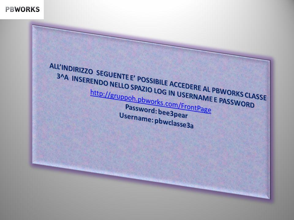 ALL'INDIRIZZO SEGUENTE E' POSSIBILE ACCEDERE AL PBWORKS CLASSE 3^A INSERENDO NELLO SPAZIO LOG IN USERNAME E PASSWORD http://gruppoh.pbworks.com/FrontPage Password: bee3pear Username: pbwclasse3a