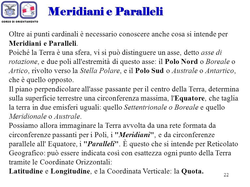 Meridiani e Paralleli CORSO DI ORIENTAMENTO. Oltre ai punti cardinali è necessario conoscere anche cosa si intende per Meridiani e Paralleli.
