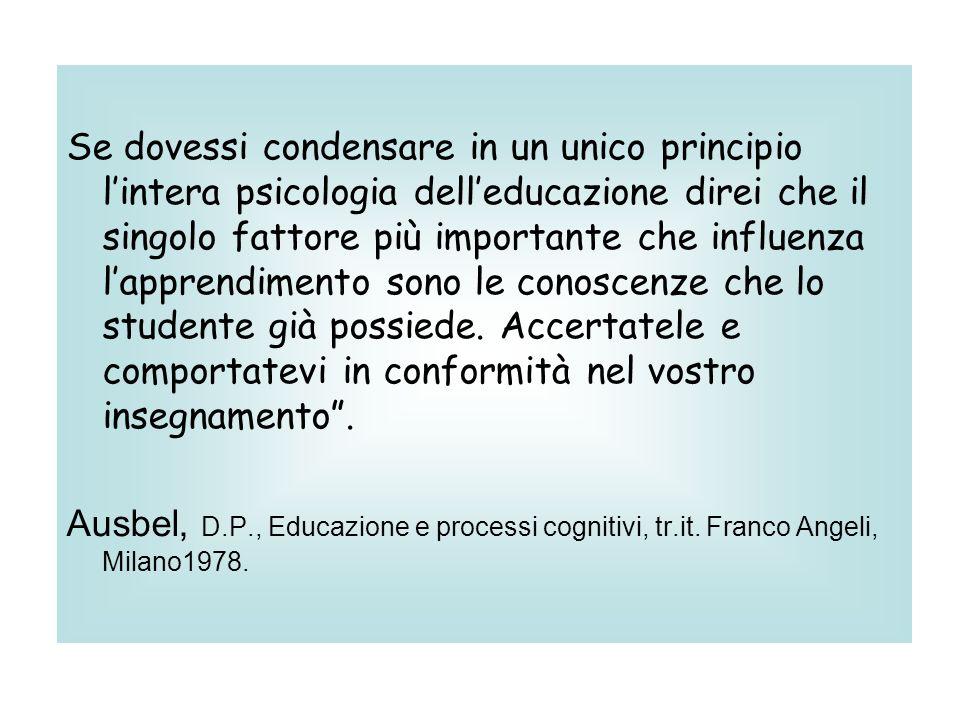Se dovessi condensare in un unico principio l'intera psicologia dell'educazione direi che il singolo fattore più importante che influenza l'apprendimento sono le conoscenze che lo studente già possiede. Accertatele e comportatevi in conformità nel vostro insegnamento .