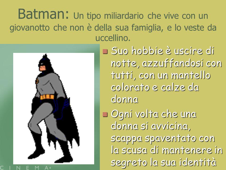 Batman: Un tipo miliardario che vive con un giovanotto che non è della sua famiglia, e lo veste da uccellino.
