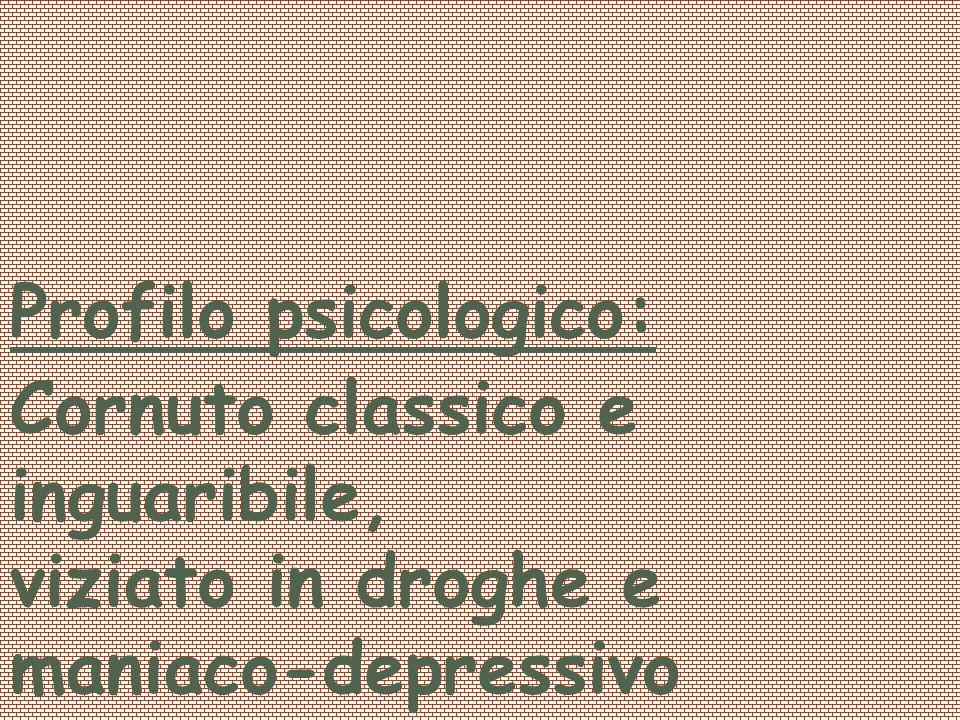 Cornuto classico e inguaribile, viziato in droghe e maniaco-depressivo
