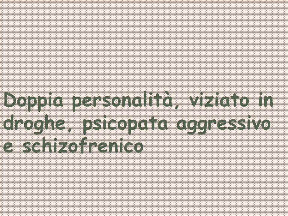 Profilo Psicologico: Doppia personalità, viziato in droghe, psicopata aggressivo e schizofrenico