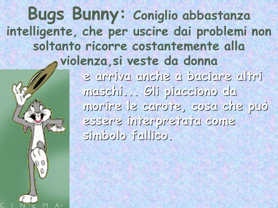 Bugs Bunny: Coniglio abbastanza intelligente, che per uscire dai problemi non soltanto ricorre costantemente alla violenza,si veste da donna