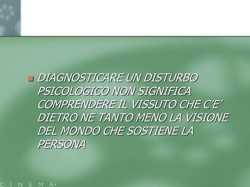 DIAGNOSTICARE UN DISTURBO PSICOLOGICO NON SIGNIFICA COMPRENDERE IL VISSUTO CHE C'E' DIETRO NE TANTO MENO LA VISIONE DEL MONDO CHE SOSTIENE LA PERSONA