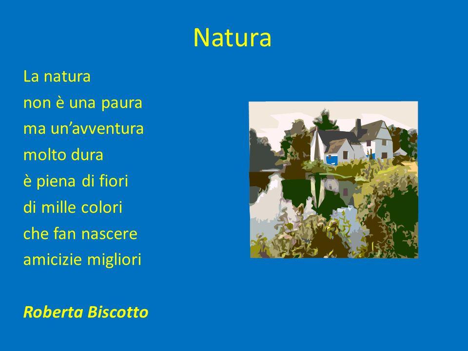 Natura La natura non è una paura ma un'avventura molto dura è piena di fiori di mille colori che fan nascere amicizie migliori Roberta Biscotto